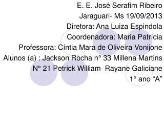 E. E. José Serafim Ribeiro  Jaraguari- Ms 19/09/2013 Diretora: Ana Luiza Espindola