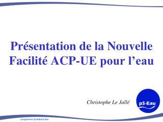 Présentation de la Nouvelle Facilité ACP-UE pour l'eau