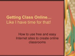 Getting Class Online… Like I have time for that!