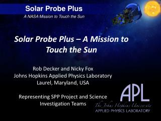 Solar Probe Plus – A Mission to  Touch the  Sun