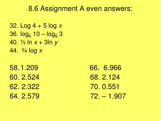 8.6 Assignment A even answers: Log 4 + 5 log  x		 log 6  10 – log 6  3 ½ ln  x  + 3ln  y