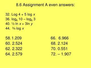 8.6 Assignment A even answers: Log 4 + 5 log  x log 6  10 – log 6  3 ½ ln  x  + 3ln  y