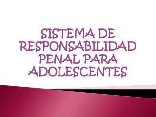 SISTEMA DE RESPONSABILIDAD PENAL PARA  ADOLESCENTES