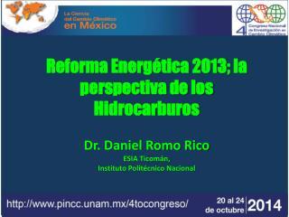 Reforma Energética 2013; la perspectiva de los Hidrocarburos  Dr. Daniel Romo Rico ESIA Ticomán,