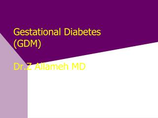 Gestational Diabetes (GDM)  Dr.Z Allameh MD