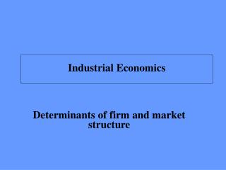 Determinants of firm and market structure
