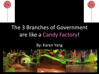 The 3 Branches of Government are like a  Candy Factory !