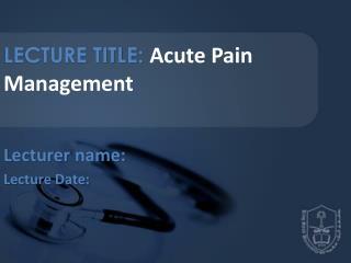 LECTURE TITLE:  Acute Pain Management