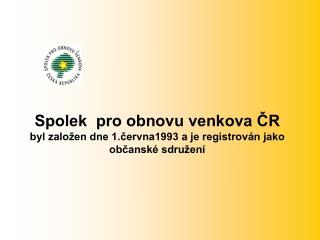 Spolek  pro obnovu venkova ČR byl založen dne 1.června1993 a je registrován jako občanské sdružení