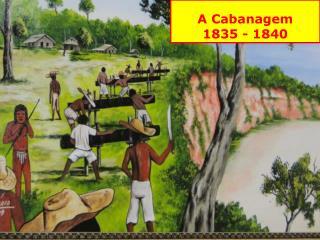 A Cabanagem 1835 - 1840