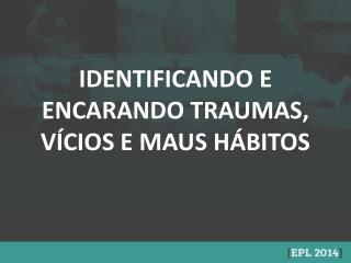 IDENTIFICANDO E ENCARANDO TRAUMAS, V�CIOS E MAUS H�BITOS