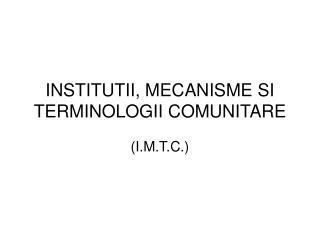 INSTITUTII, MECANISME SI TERMINOLOGII COMUNITARE