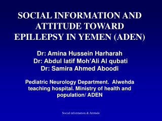 SOCIAL INFORMATION AND ATTITUDE TOWARD EPILLEPSY IN YEMEN (ADEN) Dr: Amina Hussein Harharah