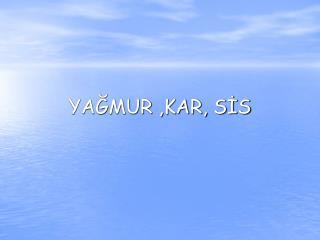 YAĞMUR ,KAR, SİS