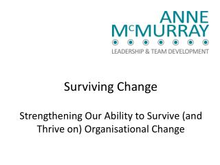 Surviving Change Strengthening  Our  Ability to Survive ( and  Thrive  on) Organisational Change