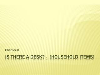 IS THERE A DESK? -  [household items]