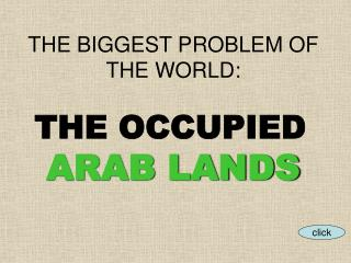 THE BIGGEST PROBLEM OF THE WORLD:  THE OCCUPIED  ARAB LANDS
