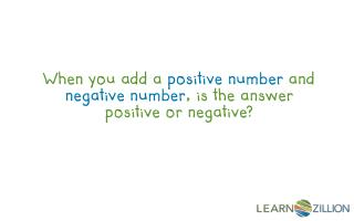 When you add a  positive number  and  negative number , is the answer positive or negative?
