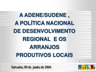 A ADENE/SUDENE ,  A POLÍTICA NACIONAL DE DESENVOLVIMENTO REGIONAL  E OS ARRANJOS PRODUTIVOS LOCAIS