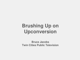 Brushing Up on  Upconversion Bruce Jacobs Twin Cities Public Television