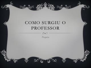 Como surgiu o Professor