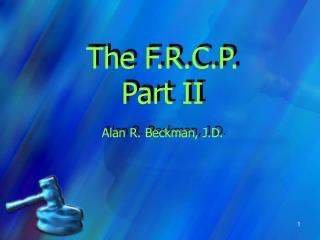 The F.R.C.P. Part II Alan R. Beckman, J.D.