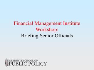 Financial Management Institute Workshop: Briefing Senior Officials