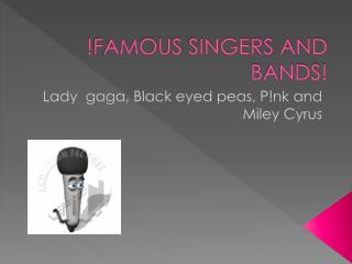 !FAMOUS SINGERS AND BANDS!