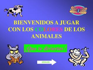 BIENVENIDOS A JUGAR CON LOS  CO LO RES  DE LOS ANIMALES