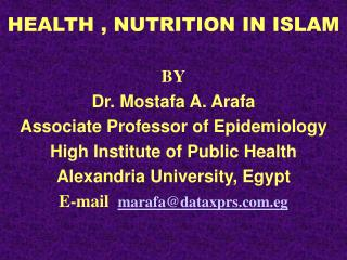 HEALTH , NUTRITION IN ISLAM  BY Dr. Mostafa A. Arafa Associate Professor of Epidemiology High Institute of Public Health