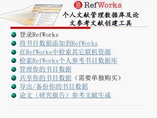 登录 RefWorks 将书目数据添加到 RefWorks 在 RefWorks 中检索其它联机资源 检索 RefWorks 个人参考书目数据库 管理你的书目数据