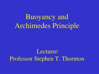 Buoyancy and  Archimedes Principle  Lecturer:  Professor Stephen T. Thornton