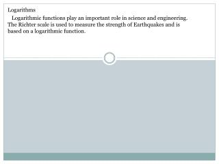 Logarithms     Logarithmic functions play an important role in science and engineering. The Richter scale is used to mea