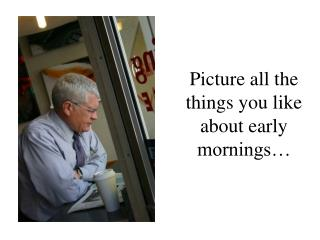 Picture all the things you like about early mornings…