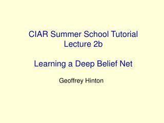 CIAR Summer School Tutorial Lecture 2b Learning a Deep Belief Net