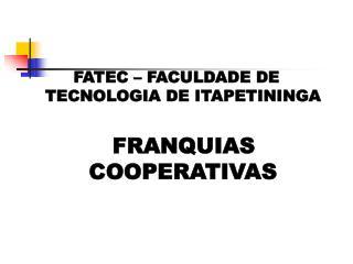 FATEC – FACULDADE DE TECNOLOGIA DE ITAPETININGA     FRANQUIAS COOPERATIVAS