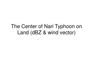 The Center of Nari Typhoon on Land (dBZ & wind vector)