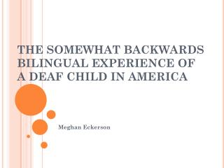 THE SOMEWHAT BACKWARDS BILINGUAL EXPERIENCE OF A DEAF CHILD IN AMERICA