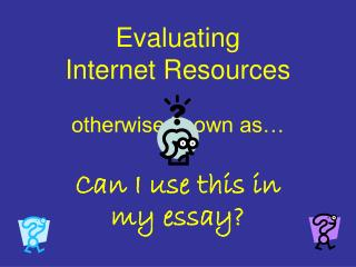 Evaluating  Internet Resources otherwise known as…