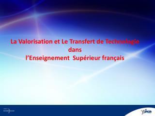La Valorisation et Le Transfert de Technologie   dans  l ' Enseignement  Supérieur français