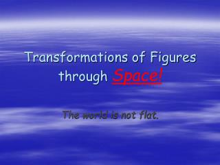 Transformations of Figures through  Space!