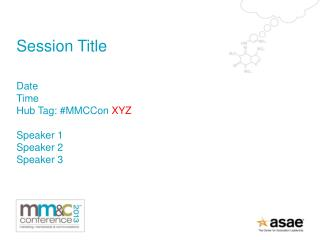 Session Title Date Time Hub Tag: # MMCCon XYZ Speaker 1 Speaker 2 Speaker 3