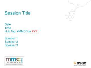 Session Title Date Time Hub Tag: # MMCCon XYZ Speaker 1 Speaker 2 Speaker 3