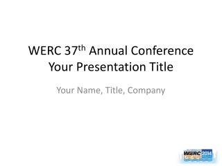 WERC 37 th  Annual Conference Your Presentation Title