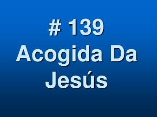 # 139  Acogida Da  Jesús