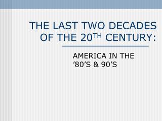 THE LAST TWO DECADES OF THE 20 TH  CENTURY: