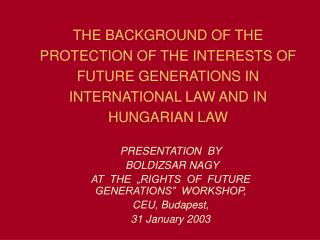 """PRESENTATION  BY   BOLDIZSAR NAGY  AT  THE  """"RIGHTS  OF  FUTURE GENERATIONS""""  WORKSHOP,"""