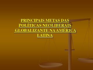 PRINCIPAIS METAS DAS POLÍTICAS NEOLIBERAIS  GLOBALIZANTE NA AMÉRICA LATINA