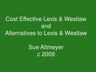 Cost Effective Lexis & Westlaw and  Alternatives to Lexis & Westlaw Sue Altmeyer c 2009