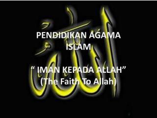 """PENDIDIKAN AGAMA ISLAM """" IMAN KEPADA ALLAH"""" (The Faith To Allah)"""